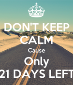 DON'T KEEP CALM Cause Only 21 DAYS LEFT