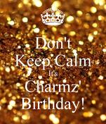Don't Keep Calm It's Charmz' Birthday!