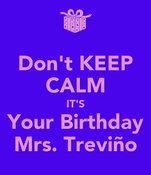 Don't KEEP CALM IT'S Your Birthday Mrs. Treviño