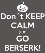 Don´t KEEP CALM just GO BERSERK!