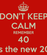 DON'T KEEP CALM REMEMBER 40 is the new 20
