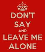 DON'T SAY AND LEAVE ME ALONE