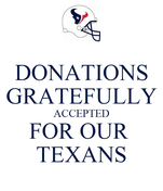 DONATIONS GRATEFULLY ACCEPTED FOR OUR  TEXANS