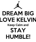 DREAM BIG LOVE KELVIN Keep Calm and STAY HUMBLE!