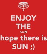 ENJOY THE SUN hope there is SUN ;)