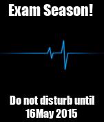 Exam Season!  Do not disturb until 16May 2015