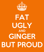 FAT UGLY AND GINGER BUT PROUD