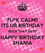 FU*K CALM!! ITS UR BIRTHDAY ROCK THAT SHIT!!! HAPPY BIRTHDAY SHANIA