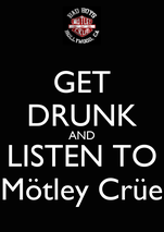 GET DRUNK AND LISTEN TO Mötley Crüe