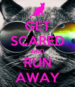 GET SCARED AND RUN AWAY