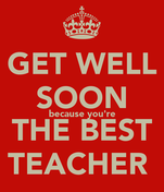 GET WELL SOON because you're THE BEST TEACHER
