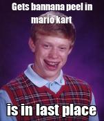 Gets bannana peel in mario kart is in last place