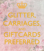 GLITTER, CARRIAGES, AND GIFTCARDS PREFERRED