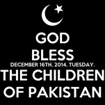 GOD BLESS DECEMBER 16TH, 2014, TUESDAY. THE CHILDREN OF PAKISTAN
