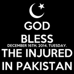GOD BLESS DECEMBER 16TH, 2014, TUESDAY. THE INJURED IN PAKISTAN