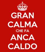 GRAN CALMA CHE FA ANCA CALDO