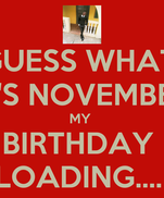 GUESS WHAT! IT'S NOVEMBER MY  BIRTHDAY  LOADING....