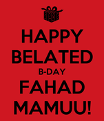HAPPY BELATED B-DAY FAHAD MAMUU!