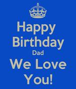 Happy  Birthday Dad We Love You!