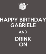 HAPPY BIRTHDAY GABRIELE AND DRINK ON