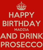 HAPPY BIRTHDAY MADZIA AND DRINK PROSECCO