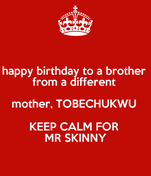 happy birthday to a brother  from a different  mother, TOBECHUKWU  KEEP CALM FOR  MR SKINNY