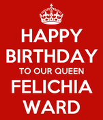 HAPPY BIRTHDAY TO OUR QUEEN FELICHIA WARD