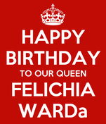 HAPPY BIRTHDAY TO OUR QUEEN FELICHIA WARDa