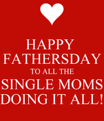 HAPPY  FATHERSDAY TO ALL THE SINGLE MOMS DOING IT ALL!