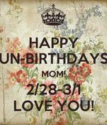 HAPPY UN-BIRTHDAYS MOM! 2/28-3/1 LOVE YOU!