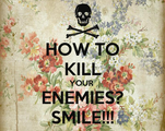 HOW TO KILL YOUR  ENEMIES? SMILE!!!