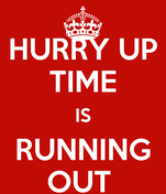 HURRY UP TIME IS RUNNING OUT