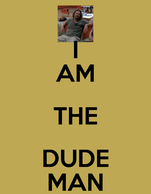 I AM THE DUDE MAN