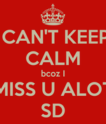 I CAN'T KEEP  CALM bcoz I MISS U ALOT SD