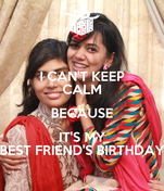I CAN'T KEEP CALM BECAUSE IT'S MY BEST FRIEND'S BIRTHDAY