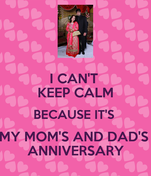 I CAN'T  KEEP CALM BECAUSE IT'S  MY MOM'S AND DAD'S  ANNIVERSARY