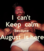 I  can't  Keep  calm Becouse  August  is here