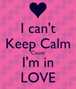 I can't Keep Calm Cause I'm in LOVE