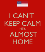 I CAN'T  KEEP CALM HE'S  ALMOST HOME