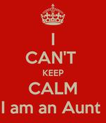I CAN'T  KEEP CALM I am an Aunt