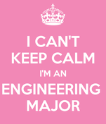 I CAN'T KEEP CALM I'M AN ENGINEERING  MAJOR