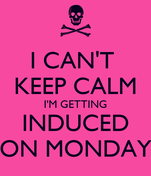 I CAN'T  KEEP CALM I'M GETTING INDUCED ON MONDAY