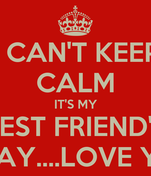 I CAN'T KEEP CALM IT'S MY BEST FRIEND'S BIRTHDAY....LOVE YOU XO
