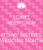 I CAN'T KEEP CALM  IT'S MY SISTER'S WEDDING MONTH