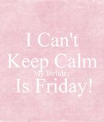 I Can't Keep Calm My Birhday  Is Friday!