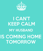 I CAN'T KEEP CALM MY HUSBAND  IS COMING HOME  TOMORROW