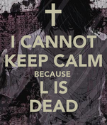 I CANNOT KEEP CALM BECAUSE  L IS DEAD