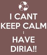 I CANT KEEP CALM I HAVE DIRIA!!
