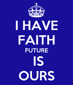 I HAVE FAITH FUTURE  IS OURS