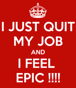 I JUST QUIT MY JOB AND I FEEL  EPIC !!!!